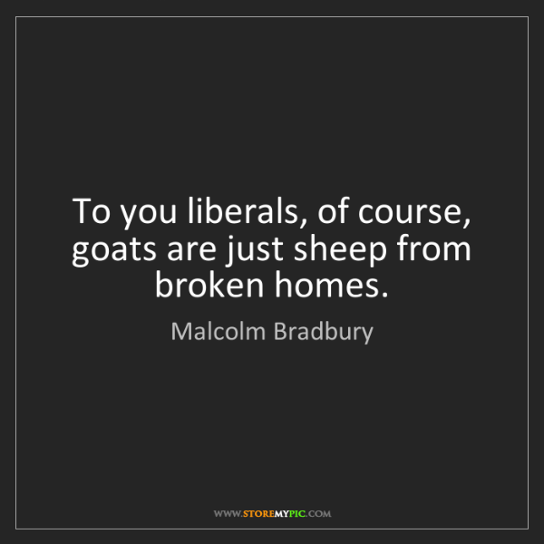 Malcolm Bradbury: To you liberals, of course, goats are just sheep from...