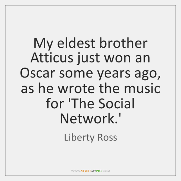 My eldest brother Atticus just won an Oscar some years ago, as ...