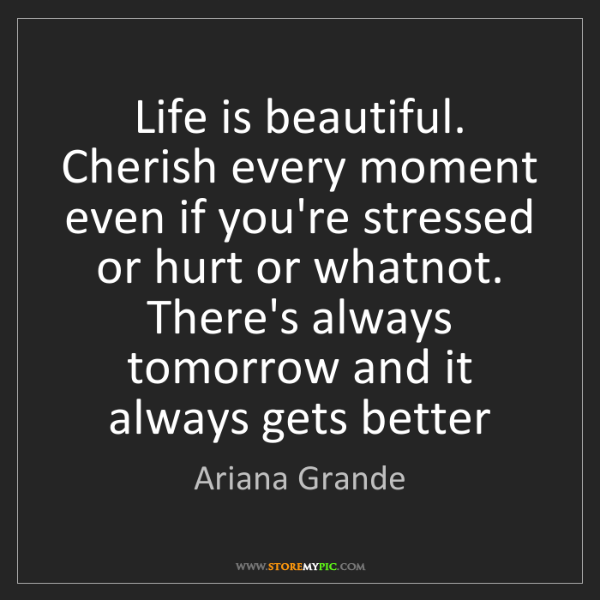 Ariana Grande: Life is beautiful. Cherish every moment even if you're...
