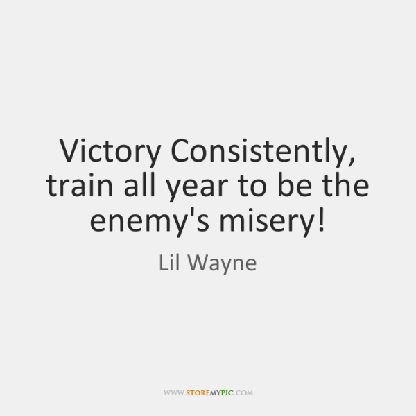 Victory Consistently, train all year to be the enemy's misery!