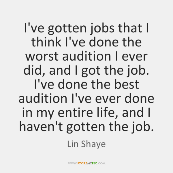I've gotten jobs that I think I've done the worst audition I ...