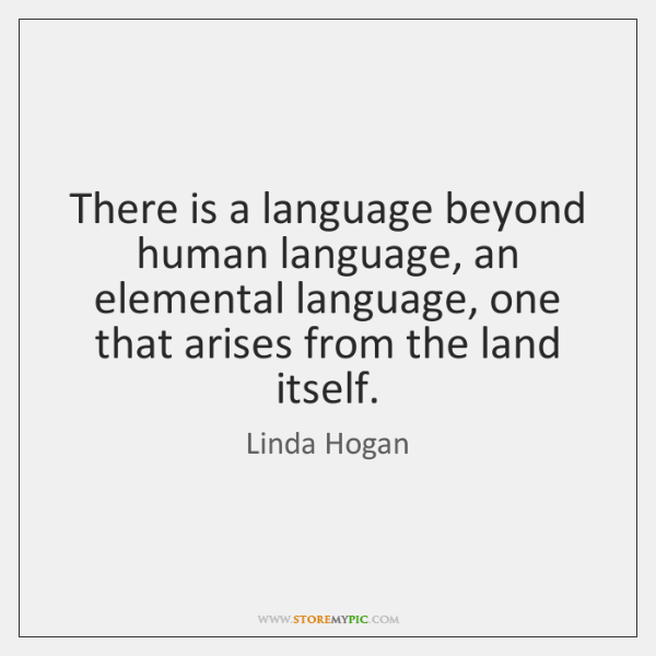There is a language beyond human language, an elemental language, one that ...