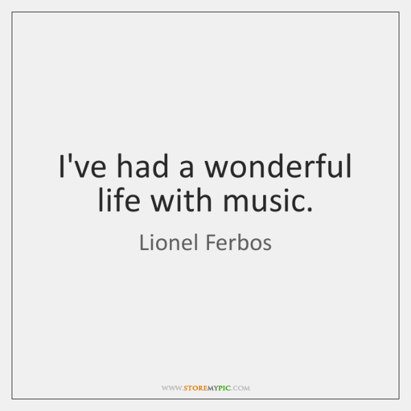 I've had a wonderful life with music.