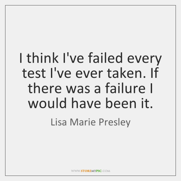 I think I've failed every test I've ever taken. If there was ...