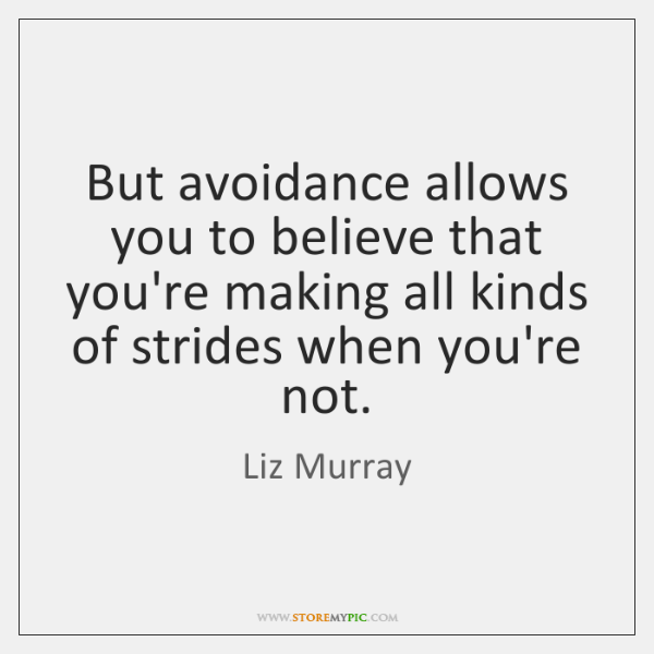 But avoidance allows you to believe that you're making all kinds of ...