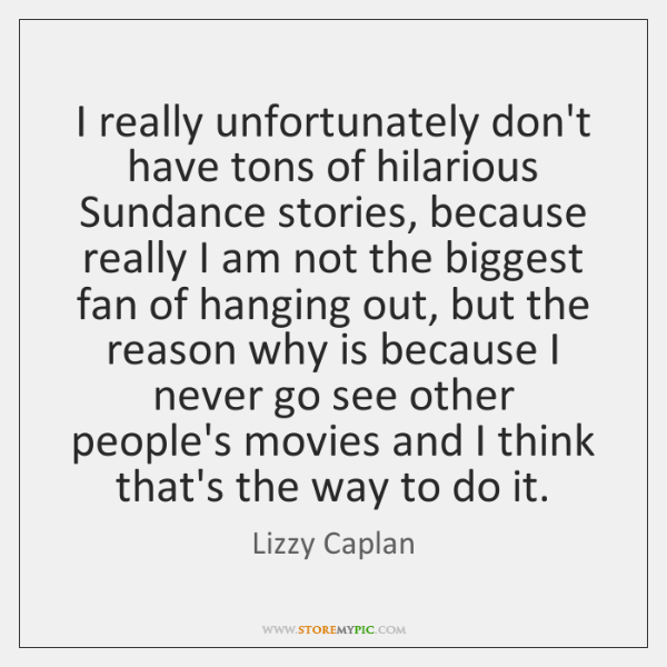 I really unfortunately don't have tons of hilarious Sundance stories, because really ...