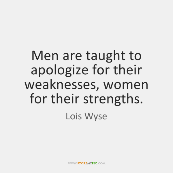 Men are taught to apologize for their weaknesses, women for their strengths.