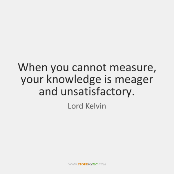 When you cannot measure, your knowledge is meager and unsatisfactory.