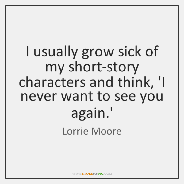 I usually grow sick of my short-story characters and think, 'I never ...