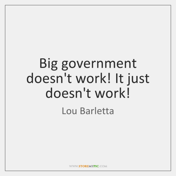 Big government doesn't work! It just doesn't work!