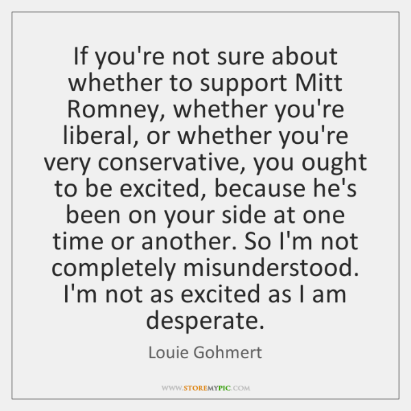 If you're not sure about whether to support Mitt Romney, whether you're ...