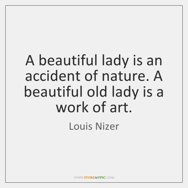 A beautiful lady is an accident of nature. A beautiful old lady ...