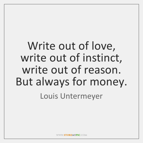 Write out of love, write out of instinct, write out of reason. ...