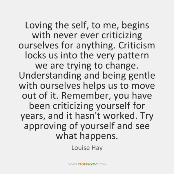 Loving the self, to me, begins with never ever criticizing ourselves for ...