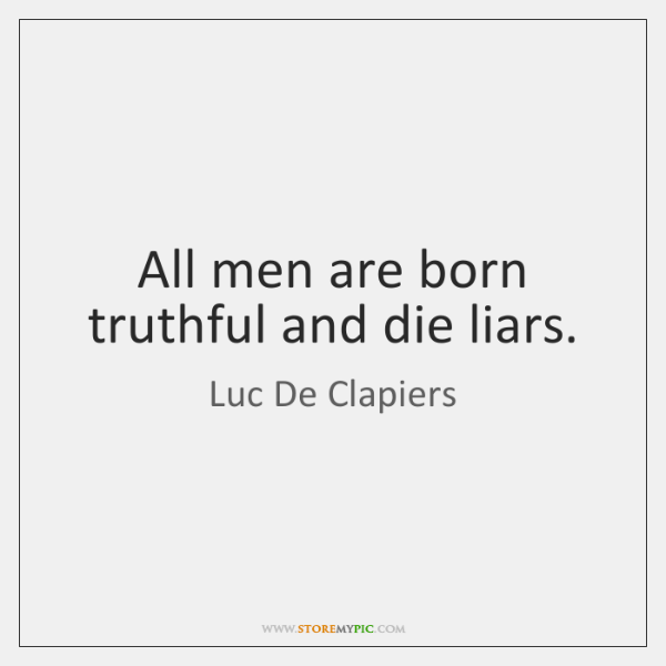 All men are born truthful and die liars.