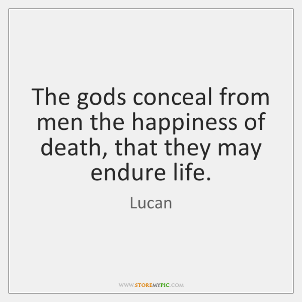 The gods conceal from men the happiness of death, that they may ...