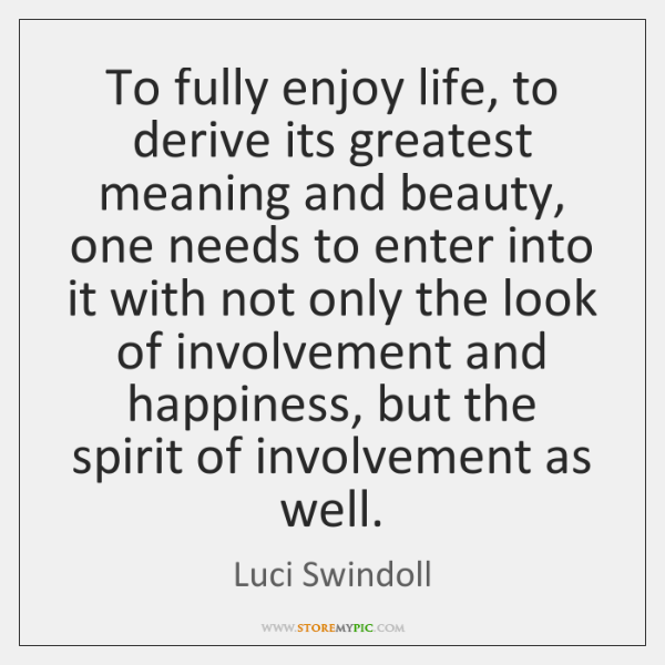 To fully enjoy life, to derive its greatest meaning and beauty, one ...