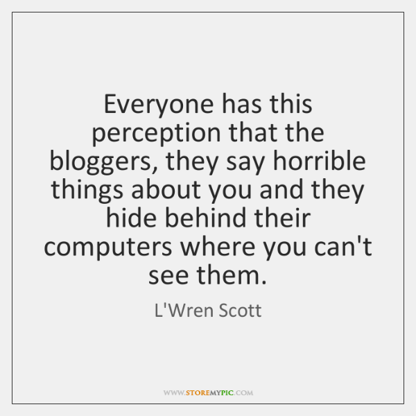Everyone has this perception that the bloggers, they say horrible things about ...