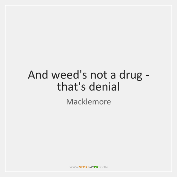 And weed's not a drug - that's denial