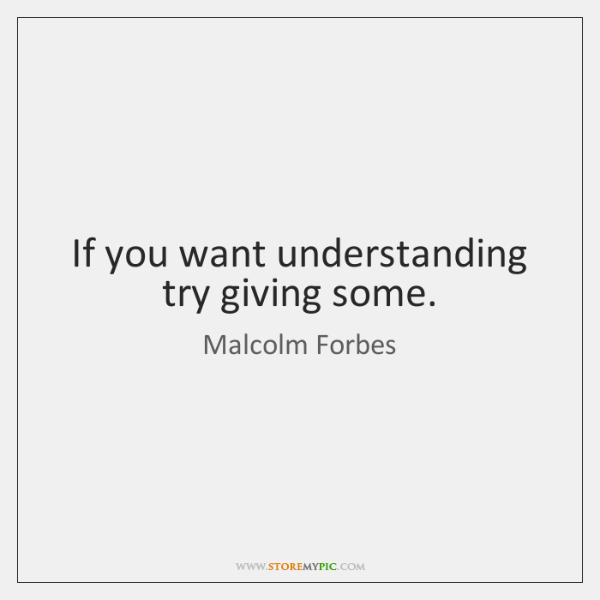 If you want understanding try giving some.