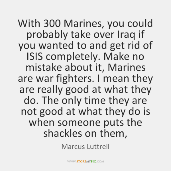With 300 Marines, you could probably take over Iraq if you wanted to ...
