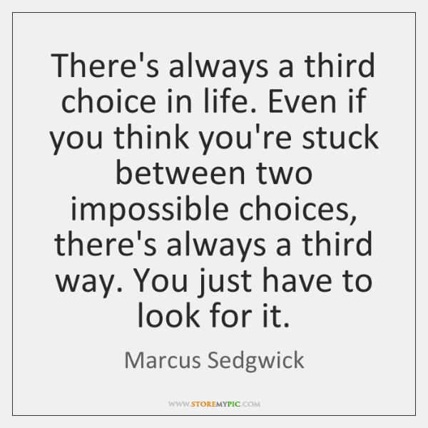 There's always a third choice in life. Even if you think you're ...