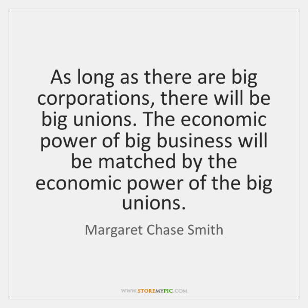As long as there are big corporations, there will be big unions. ...
