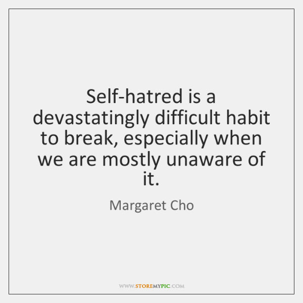 Self-hatred is a devastatingly difficult habit to break, especially when we are ...