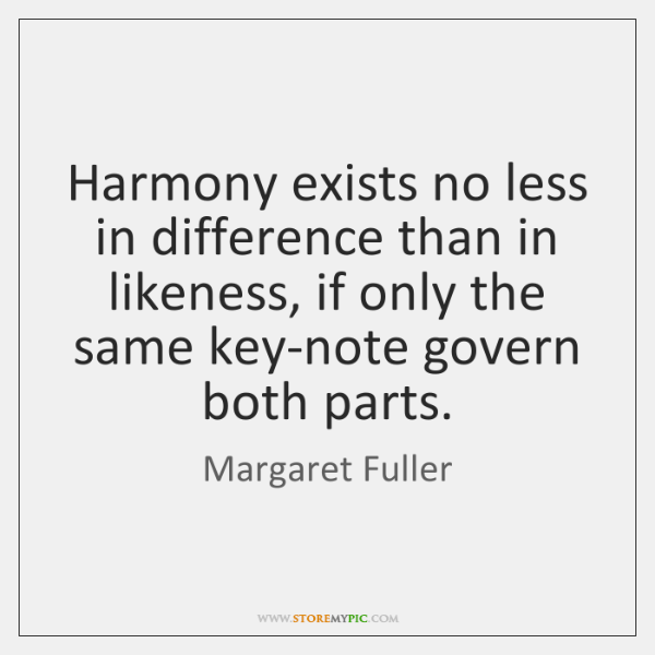 Harmony exists no less in difference than in likeness, if only the ...