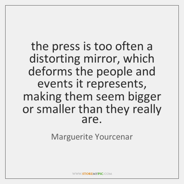 the press is too often a distorting mirror, which deforms the people ...