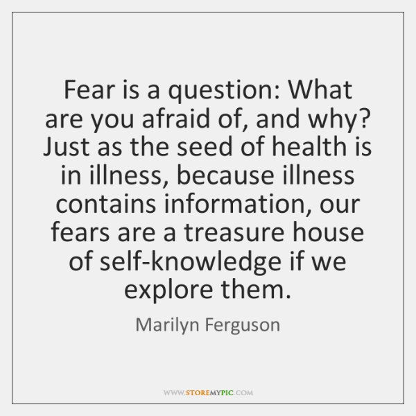 Fear is a question: What are you afraid of, and why? Just ...