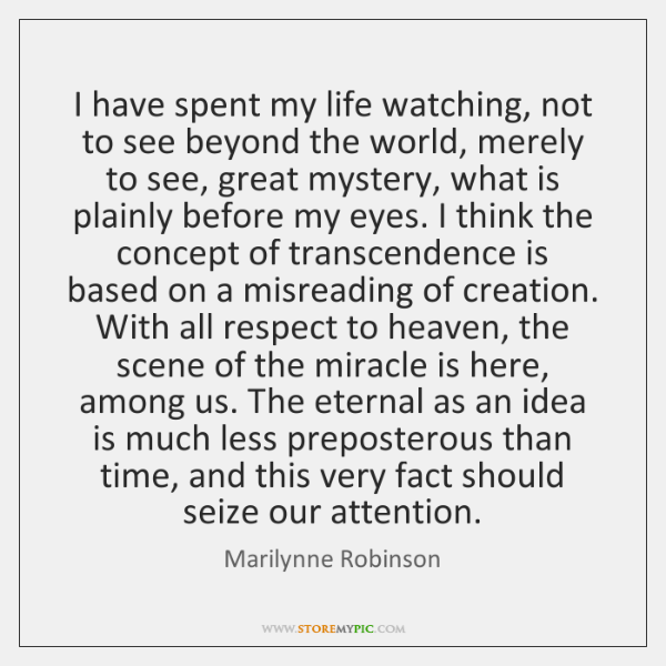 I have spent my life watching, not to see beyond the world, ...