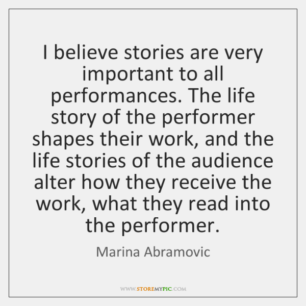 I believe stories are very important to all performances. The life story ...