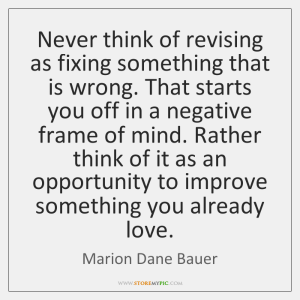 Never think of revising as fixing something that is wrong. That starts ...