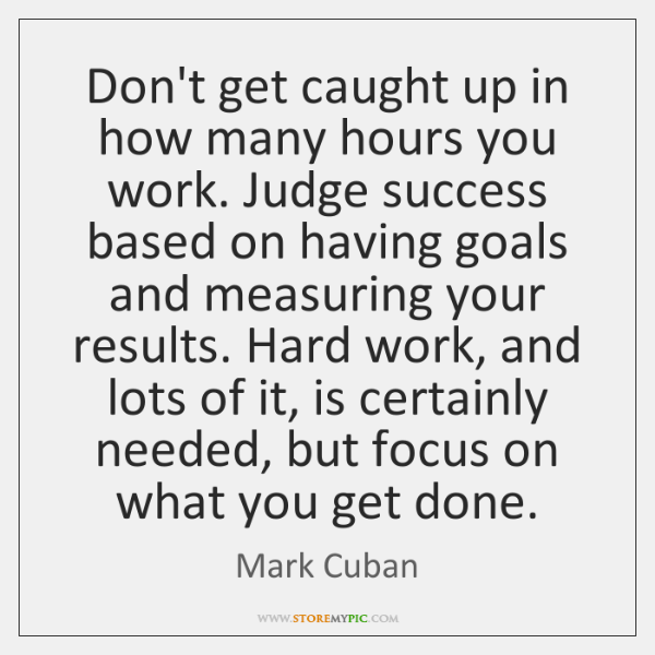 Don't get caught up in how many hours you work. Judge success ...