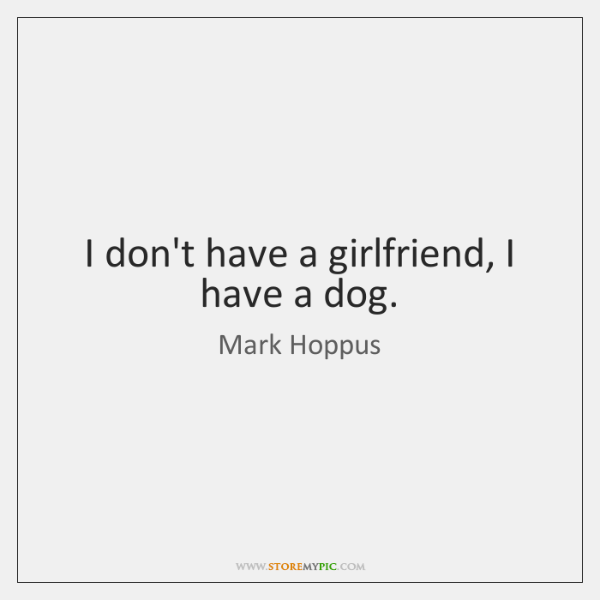 I don't have a girlfriend, I have a dog.