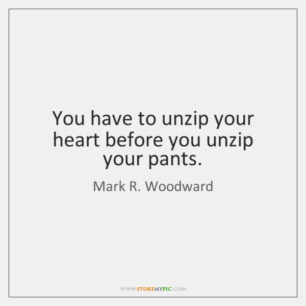 You have to unzip your heart before you unzip your pants.