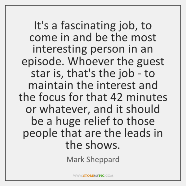 It's a fascinating job, to come in and be the most interesting ...