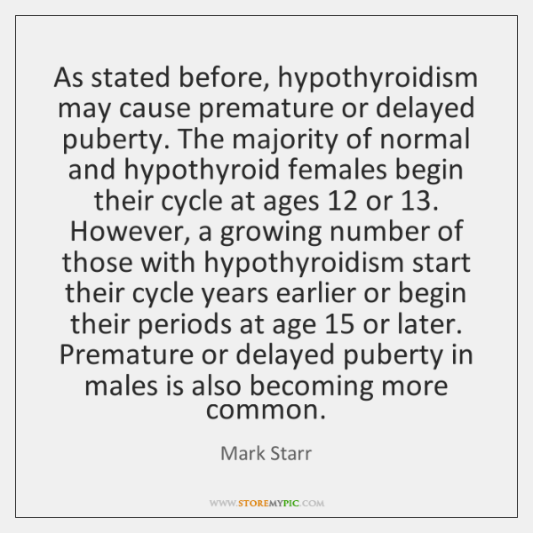 As stated before, hypothyroidism may cause premature or delayed puberty. The majority ...