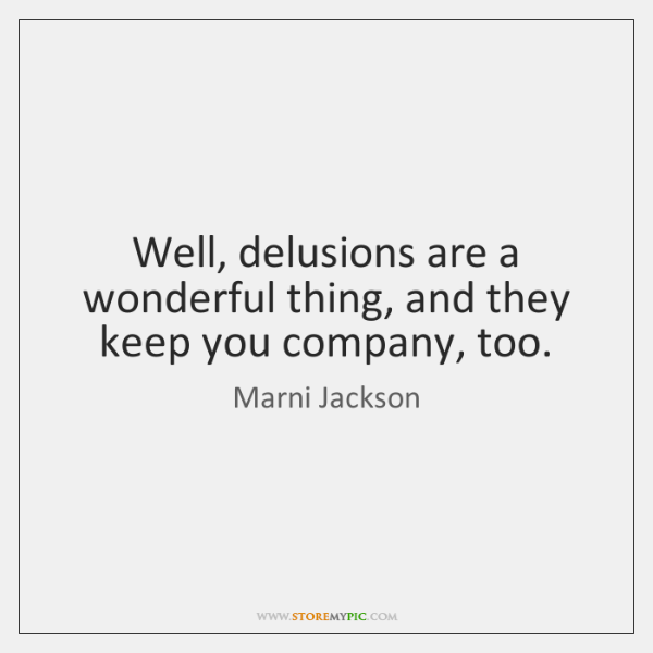 Well, delusions are a wonderful thing, and they keep you company, too.