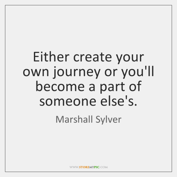 Either create your own journey or you'll become a part of someone ...