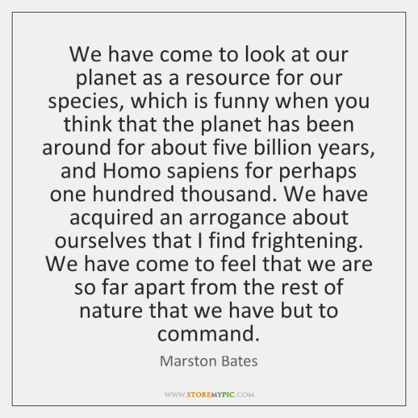 We have come to look at our planet as a resource for ...
