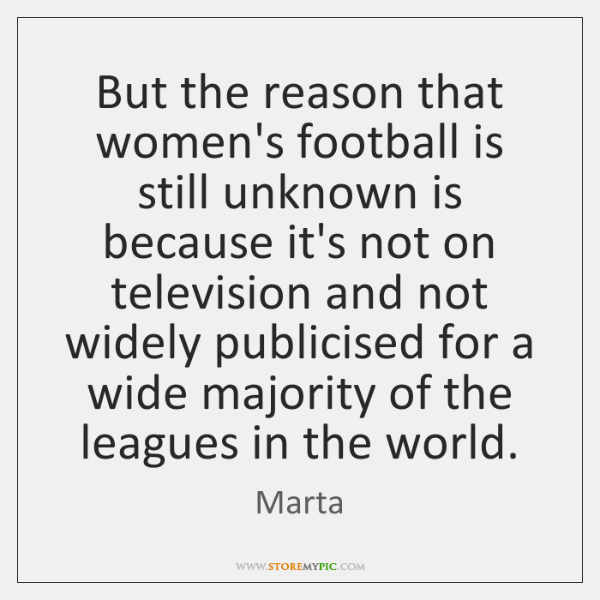 But the reason that women's football is still unknown is because it's ...