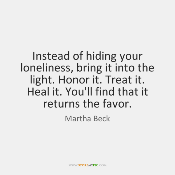 Instead of hiding your loneliness, bring it into the light. Honor it. ...
