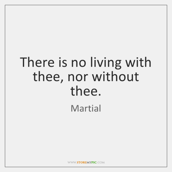 There is no living with thee, nor without thee.