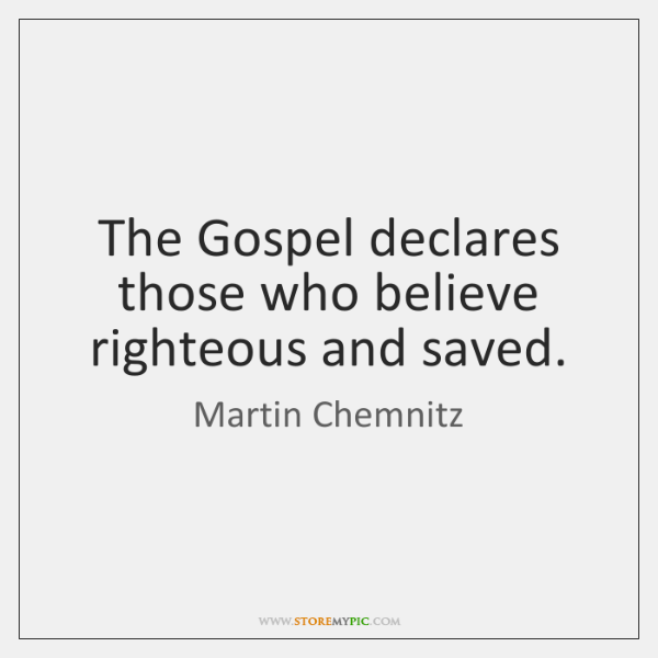 The Gospel declares those who believe righteous and saved.