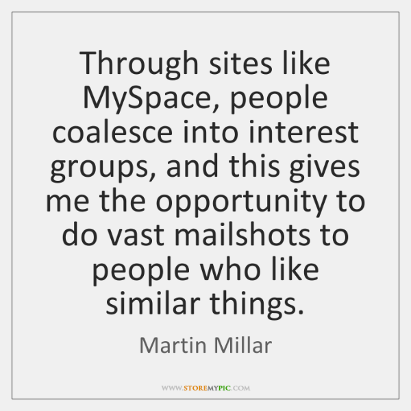 Through sites like MySpace, people coalesce into interest groups, and this gives ...