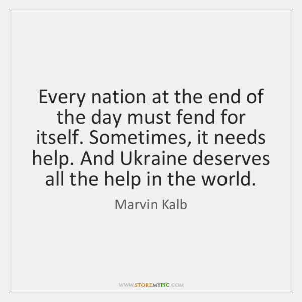 Every nation at the end of the day must fend for itself. ...