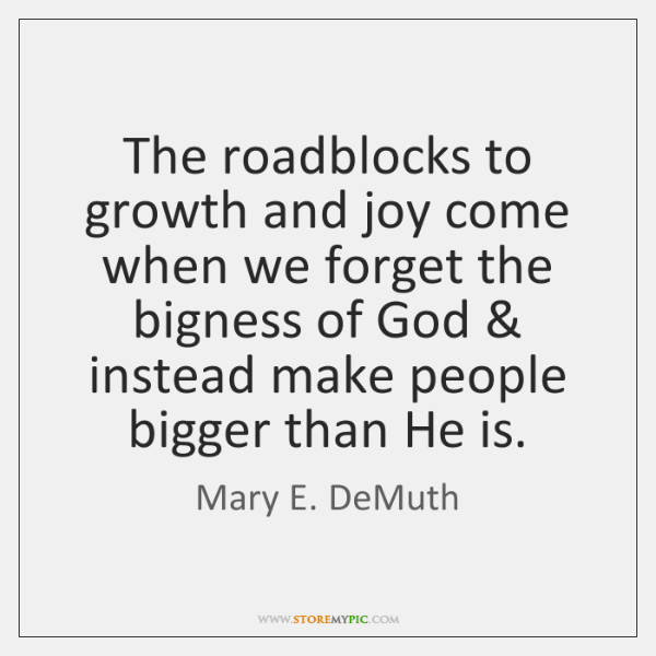 The roadblocks to growth and joy come when we forget the bigness ...