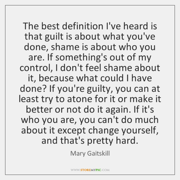 The best definition I've heard is that guilt is about what you've ...